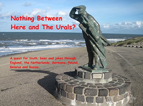 Nothing Between Here and The Urals?: A quest for truth, beer and jokes through England, the Netherlands, Germany, Poland, Belarus and Russia (English Edition)