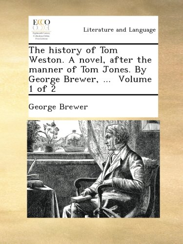 the-history-of-tom-weston-a-novel-after-the-manner-of-tom-jones-by-george-brewer-volume-1-of-2