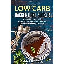 Low Carb Backen ohne Zucker: Zuckerfreie Rezepte ohne Kohlenhydrate für gesundes Abnehmen mit Desserts + 14 Tage Challenge (Backrezepte, glutenfrei Brot backen, Low-Carb für Einsteiger)