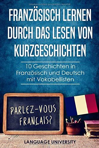 Französisch lernen durch das Lesen von Kurzgeschichten: 10 Geschichten in Französisch und Deutsch mit Vokabellisten