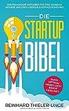 Die Startup Bibel: Der praxisnahe Ratgeber für eine schnelle, sichere und erfolgreichen Existenzgründung! + auch optimal neben dem Beruf geeignet - Reinhard Thieler-Unge
