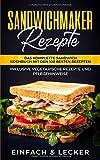 Sandwichmaker Rezepte: Das komplette Sandwich Kochbuch mit den 100 besten Rezepten - inklusive...