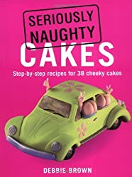 Seriously Naughty Cakes by Debbie Brown (2008-09-26)
