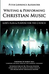 Writing and Performing Christian Music: God's Plan & Purpose for the Church by Peter Lawrence Alexander (2007-09-01)
