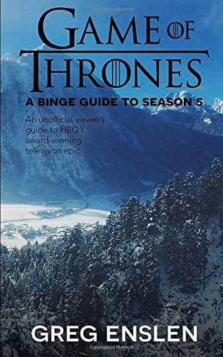 Game of Thrones: A Binge Guide to Season 5: An Unofficial Viewer's Guide to HBO's Award-Winning Television Epic