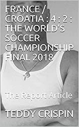 FRANCE / CROATIA : 4 : 2 : THE WORLD'S SOCCER CHAMPIONSHIP FINAL 2018 : The Report Article (English Edition)