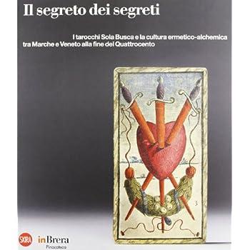 Il Segreto Dei Segreti. I Tarocchi Sola Busca. Catalogo Della Mostra (Milano, 13 Novembre 2012-17 Febbraio 2013)