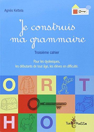 Je construis ma grammaire : Troisième cahier : pour les dyslexiques, les débutants de tout âge, les élèves en difficulté