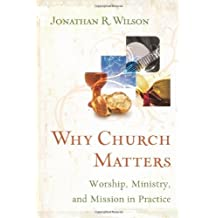 Why Church Matters: Worship, Ministry, and Mission in Practice by Jonathan R. Wilson (2007-01-01)