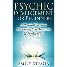 Psychic Development for Beginners: An Easy Guide to Developing Your Intuition & Psychic Gifts (New Age, Clairvoyance, Clairsentience, Psychometry, Telepathy, ... (The Psychic Soul Book 1) (English Edition)