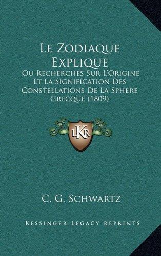 Le Zodiaque Explique: Ou Recherches Sur L'Origine Et La Signification Des Constellations de La Sphere Grecque (1809)