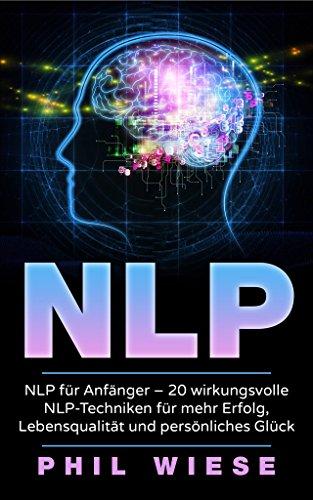 NLP: NLP für Anfänger - 20 wirkungsvolle NLP-Techniken  für mehr Erfolg, Lebensqualität und persönliches Glück