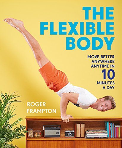 The Flexible Body: Move better anywhere, anytime in 10 minutes a day por Roger Frampton