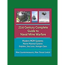 21st Century Complete Guide to Naval Mine Warfare: Modern MCM Systems, Marine Mammal Systems, Dolphins, Sea Lions, Avenger-Class, Mine Countermeasures, Mine Threat Control