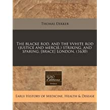 The blacke rod, and the vvhite rod (justice and mercie,) striking, and sparing, [brace] London. (1630) by Thomas Dekker (2010-12-29)