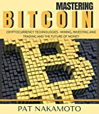 BITCOIN: Mastering Bitcoin and Cryptocurrency Technologies - Mining, Investing and Trading and the Future of Money (Blockchain, Wallet, Business)