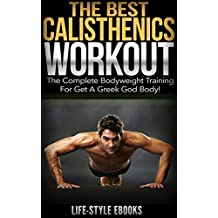 CALISTHENICS: The Best CALISTHENICS WORKOUT: The Complete Bodyweight Training For Get A Greek God Body! (calisthenics, bodyweight training, calisthenics ... calisthenics workout) (English Edition)