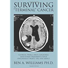 """Surviving """"Terminal"""" Cancer: Clinical Trials, Drug Cocktails, and Other Treatments Your Oncologist Won't Tell You About"""