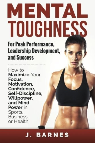 Mental Toughness for Peak Performance, Leadership Development, and Success: How to Maximize Your Focus, Motivation, Confidence, Self-Discipline, Willpower, and Mind Power in Sports, Business or Health by J. Barnes (2014-11-28)