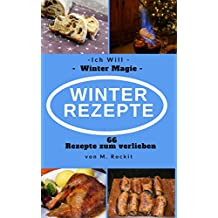 Winter Rezepte , Das Winter Kochbuch für jedermann, Rezepte für Advent,Weihnachten, Silvester und Fasching: Ich Will - Winter Magie , 66 Rezepte zum verlieben