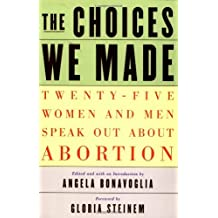 The Choices We Made: Twenty-Five Women and Men Speak Out about Abortion by Gloria Steinem (Foreword), Angela Bonavoglia (Editor) (1-Feb-2001) Paperback