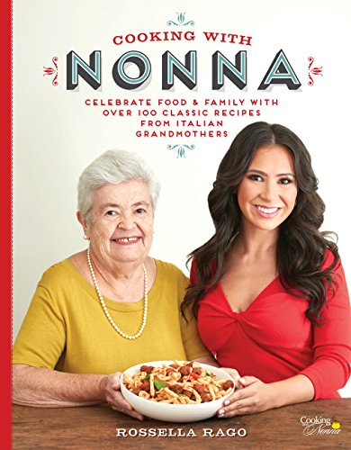 Cooking with Nonna: Celebrate Food & Family With Over 100 Classic Recipes from Italian Grandmothers por Rossella Rago