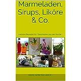 """Marmeladen, Sirups, Liköre & Co.: Leckere Rezepte für """"Geschenke aus der Küche"""" (Geschenke selbst gemacht 1)"""