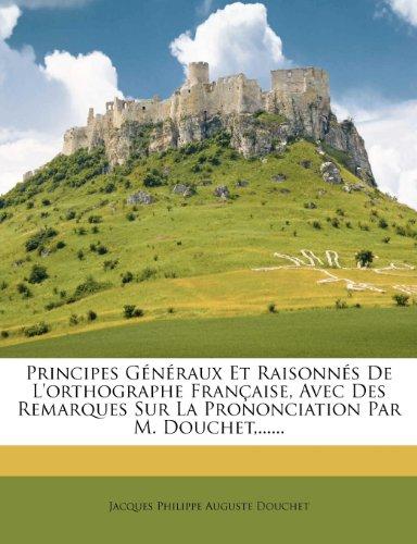 Principes Generaux Et Raisonnes de L'Orthographe Francaise, Avec Des Remarques Sur La Prononciation Par M. Douchet, ......
