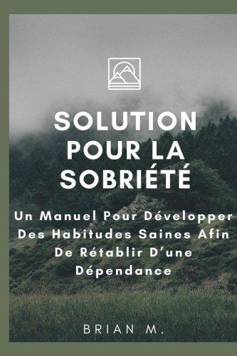 Solution Pour la Sobriété: Un Manuel Pour Développer Des Habitudes Saines Afin De Rétablir D'une Dépendance