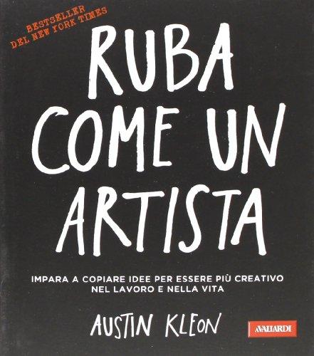 Ruba come un artista. Impara a copiare idee per essere più creativo nel lavoro e nella vita