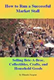 How to Run a Successful Market Stall: The Complete Guide to selling Bric-a-Brac, Collectables, Crafts, and Household Goods