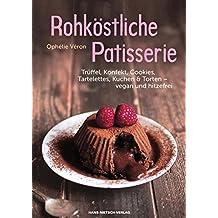 Rohköstliche Patisserie: Trüffel, Konfekt, Cookies, Tartelettes, Kuchen & Torten – vegan und hitzefrei