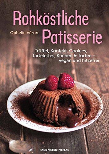 Rohköstliche Patisserie: Trüffel, Konfekt, Cookies, Tartelettes, Kuchen & Torten - vegan und hitzefrei