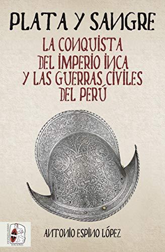 Plata y sangre: La conquista del Imperio inca y las guerras civiles del Perú (Historia de España) por Antonio Espino López