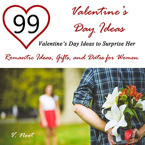 Valentine's Day Ideas: 99 Valentine's Day Ideas to Surprise Her: Romantic Ideas, Gifts, and Dates for Women