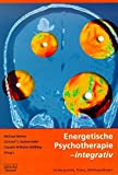 Energetische Psychotherapie - integrativ: Hintergründe, Praxis, Wirkhypothesen -
