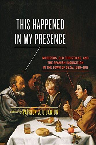 This Happened in My Presence: Moriscos, Old Christians, and the Spanish Inquisition in the Town of Deza, 1569-1611