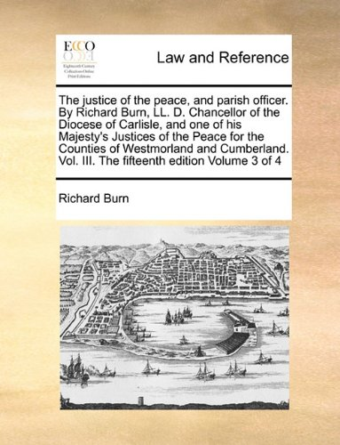 The justice of the peace, and parish officer. By Richard Burn, LL. D. Chancellor of the Diocese of Carlisle, and one of his Majesty's Justices of the ... Vol. III. The fifteenth edition Volume 3 of 4
