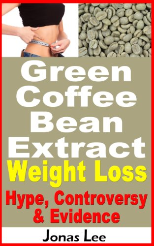 Green Coffee Bean Extract Weight Loss: Hype, Controversy and Evidence (English Edition)