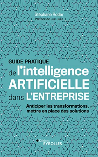 Guide pratique de l'intelligence artificielle dans l'entreprise: Anticiper les transformations, mettre en place des solutions (French Edition) - Solution Transformation