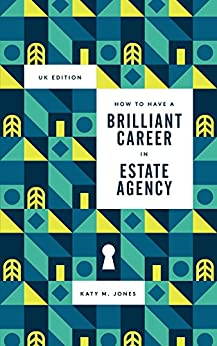 How to have a Brilliant Career in in Estate Agency: The ultimate guide to success in the property industry by [Jones, Katy M.]