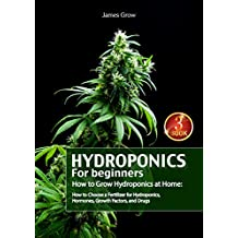 Hydroponics for Beginners. How to Grow Hydroponics at Home: How to Choose a Fertilizer for Hydroponics, Hormones, Growth Factors, and Drugs (English Edition)