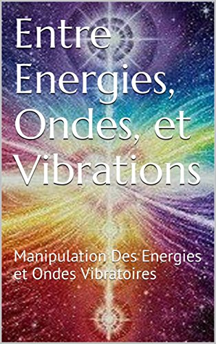 Entre Energies, Ondes, et Vibrations: Manipulation Des Energies et Ondes Vibratoires