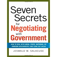 Seven Secrets for Negotiating with Government: How to Deal with Local, State, National, or Foreign Governments--and Come Out Ahead