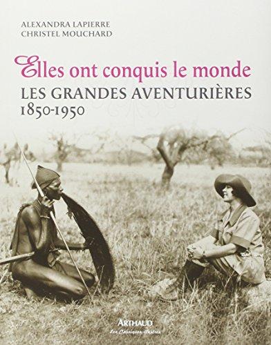 Elles ont conquis le monde : Les grandes aventurières 1850-1950 par Alexandra Lapierre