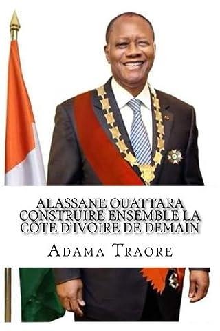 Alassane Ouattara construire ensemble la Côte d'Ivoire de demain