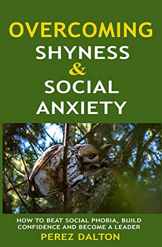 Overcoming Shyness and Social Anxiety: How to Beat Social Phobia, Gain Confidence and Become A Leader