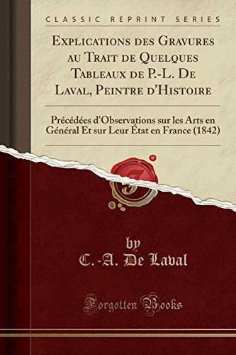 Explications des Gravures au Trait de Quelques Tableaux de P.-L. De Laval, Peintre d'Histoire: Précédées d'Observations sur les Arts en Général Et sur Leur État en France (1842) (Classic Reprint)