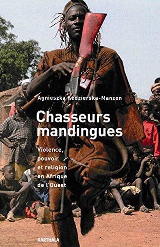 Chasseurs mandingues. Violence, pouvoir et religion en Afrique de l'Ouest