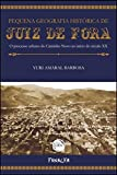 PEQUENA GEOGRAFIA HISTÓRICA DE JUIZ DE FORA O processo urbano do Caminho Novo ao início do século XX